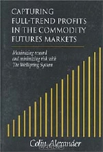 Colin Alexander. Capturing Full-Trend Profits in the Commodity Futures Markets: Maximizing Reward and Minimizing Risk with the Wellspring System