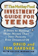 David Gardner, Tom Gardner, Selena Maranjian. The Motley Fool Investment Guide for Teens: 8 Steps to Having More Money Than Your Parents Ever Dreamed of
