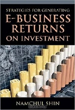 Namchul Shin, Idea Group. Strategies for Generating E-Business Returns on Investment