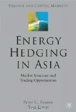 Peter Fusaro. Energy Hedging in Asia : Market Structure and Trading Opportunites (Finance and Capital Markets)