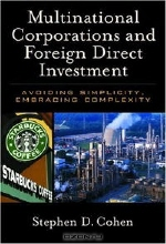 Stephen D. Cohen. Multinational Corporations and Foreign Direct Investment: Avoiding Simplicity, Embracing Complexity