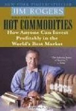 Jim Rogers. Hot Commodities: How Anyone Can Invest Profitably in the World's Best Market