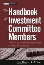 Russell L. Olson. The Handbook for Investment Committee Members: How to Make Prudent Investments for Your Organization (Wiley Finance)