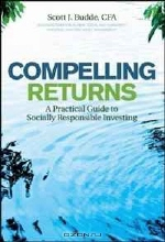 Scott J. Budde. Compelling Returns: A Practical Guide to Socially Responsible Investing