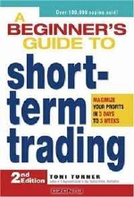 Toni Turner. A Beginner's Guide to Short Term Trading: Maximize Your Profits in 3 Days to 3 Weeks