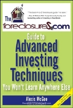 Alexis McGee. The ForeclosureS.com Guide to Advanced Investing Techniques You Won?t Learn Anywhere Else